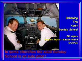 In some churches the adult Sunday School is on auto pilot !
