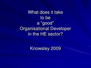 "What does it take to be  a ""good"" Organisational Developer  in the HE sector?"