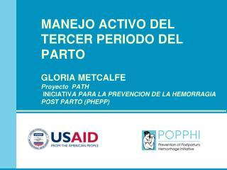 MANEJO ACTIVO DEL TERCER PERIODO DEL PARTO GLORIA METCALFE Proyecto  PATH  INICIATIV A PARA LA PREVENCION DE LA HEMORRAG