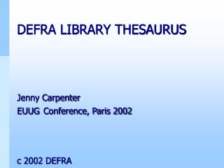 DEFRA LIBRARY THESAURUS Jenny Carpenter EUUG Conference, Paris 2002 c 2002 DEFRA