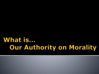 What is …    Our  Authority on Morality