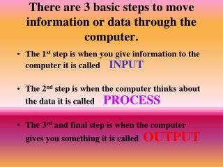 There are 3 basic steps to move information or data through the computer.