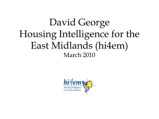 David George Housing Intelligence for the East Midlands (hi4em) March 2010