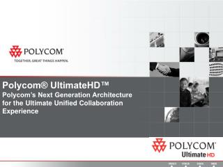 Polycom® UltimateHD™  Polycom's Next Generation Architecture for the Ultimate Unified Collaboration Experience
