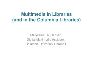 Multimedia in Libraries (and in the Columbia Libraries)