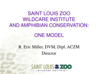 SAINT LOUIS ZOO WILDCARE INSTITUTE AND AMPHIBIAN CONSERVATION: ONE MODEL