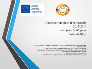Comenius multilateral partnership 2012 - 2014 European Multiguid e   Virtual Map
