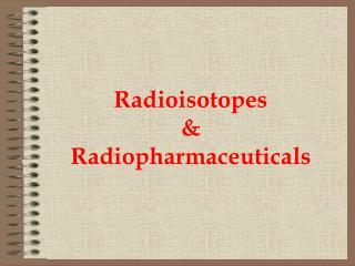 Radioisotopes  & Radiopharmaceuticals