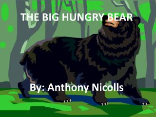 THE BIG HUNGRY BEAR By: Anthony Nicolls