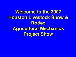 Welcome to the 2007 Houston Livestock Show & Rodeo Agricultural Mechanics Project Show