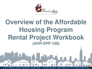 Overview of the Affordable Housing Program  Rental Project Workbook  (AHP/APP 108)