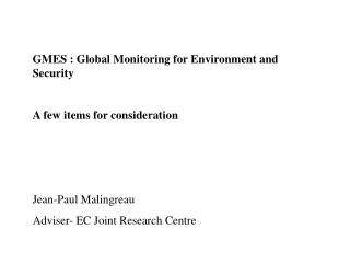 GMES : Global Monitoring for Environment and Security A few items for consideration