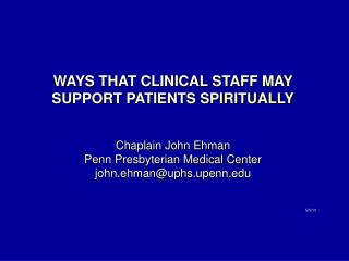 WAYS THAT CLINICAL STAFF MAY SUPPORT PATIENTS SPIRITUALLY Chaplain John Ehman Penn Presbyterian Medical Center john.ehma