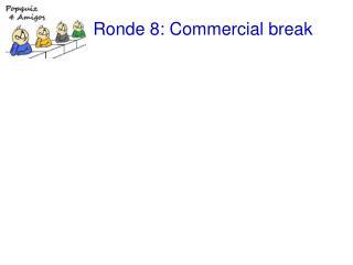 Ronde 8: Commercial break