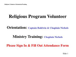 Religious Program Volunteer Orientation:  Captain Baldwin & Chaplain Nichols Ministry Training:  Chaplain Nichols Please