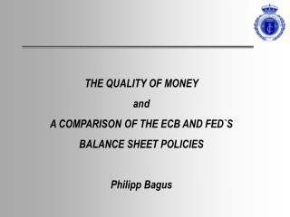THE QUALITY OF MONEY and A COMPARISON OF THE ECB AND FED`S  BALANCE SHEET POLICIES Philipp Bagus