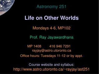 Astronomy 251 Life on Other Worlds Mondays 4-6, MP102 Prof. Ray Jayawardhana 	MP 1408		416 946 7291	 	 rayjay@astro.ut