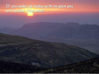 If you woke up today with no pain you are luckier than most