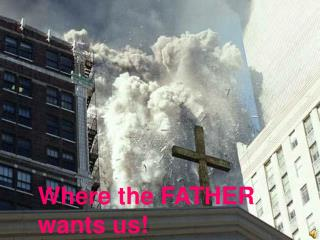 Where the FATHER wants us!