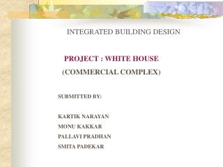 PROJECT : WHITE HOUSE (COMMERCIAL COMPLEX) SUBMITTED BY: KARTIK NARAYAN MONU KAKKAR PALLAVI PRADHAN SMITA PADEKAR