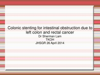 Colonic stenting for intestinal obstruction due to left colon and rectal cancer Dr Sherman Lam
