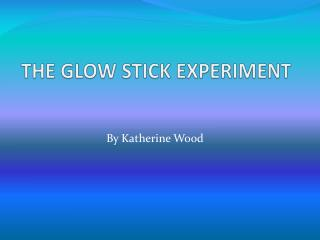 THE GLOW STICK EXPERIMENT
