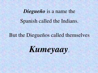 Diegueño  is a name the  Spanish called the Indians.  But the Diegueños called themselves