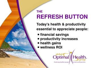 THE REFRESH BUTTON Today's health & productivity essential to appreciate people:  ■ financial savings  ■ produ
