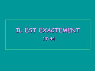 IL EST EXACTEMENT  17:44