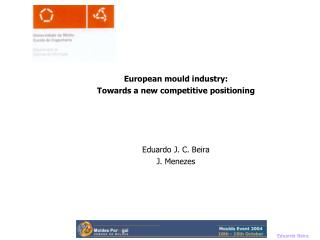 European mould industry: Towards a new competitive positioning Eduardo J. C. Beira J. Menezes