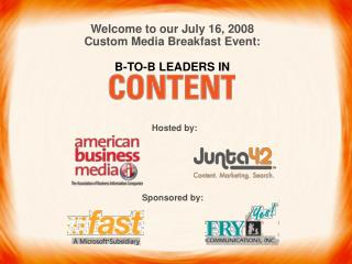 Welcome to our July 16, 2008 Custom Media Breakfast Event: B-TO-B LEADERS IN