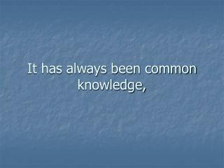 It has always been common knowledge,