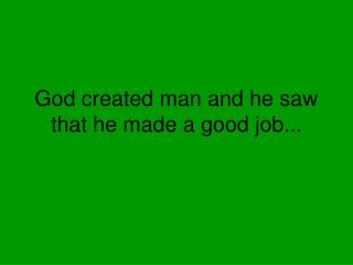 God created man and he saw that he made a good job...