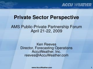 Private Sector Perspective AMS Public-Private Partnership Forum April 21-22, 2009 Ken Reeves