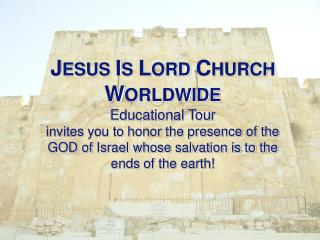 J esus  I s  L ord  C hurch  W orldwide Educational Tour invites you to honor the presence of the
