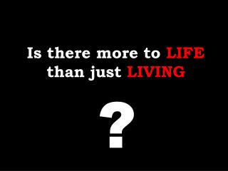 Is there more to LIFE than just LIVING
