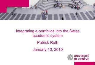 Integrating e-portfolios into the Swiss academic system Patrick Roth  January 13, 2010