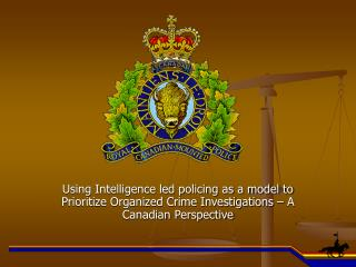 Using Intelligence led policing as a model to Prioritize Organized Crime Investigations – A Canadian Perspective