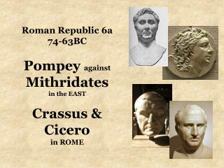 Roman Republic 6a 74-63BC Pompey  against  Mithridates in the EAST Crassus & Cicero  in ROME