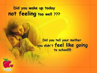 Did you wake up today  not feeling  too well ???