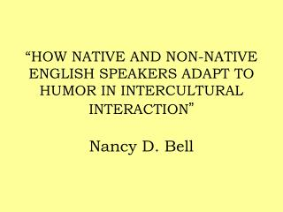 """HOW NATIVE AND NON-NATIVE ENGLISH SPEAKERS ADAPT TO HUMOR IN INTERCULTURAL INTERACTION "" Nancy D. Bell"
