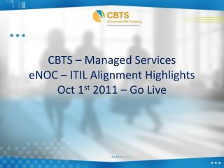 CBTS – Managed Services eNOC – ITIL Alignment Highlights Oct 1 st  2011 – Go Live