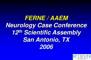 FERNE / AAEM Neurology Case Conference 12 th  Scientific Assembly San Antonio, TX 2006