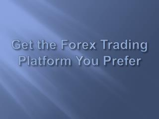 Get the Forex Trading Platform You Prefer
