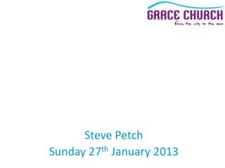 Steve Petch Sunday 27 th  January 2013