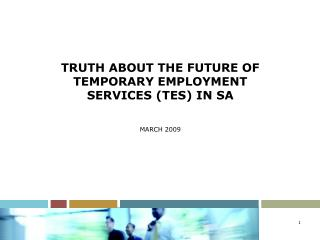 TRUTH ABOUT THE FUTURE OF TEMPORARY EMPLOYMENT SERVICES (TES) IN SA MARCH 2009