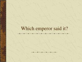 Which emperor said it?