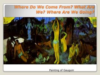 Where Do We Come From? What Are We? Where Are We Going?