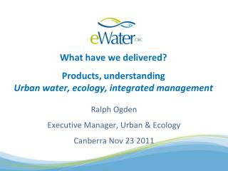 What have we delivered? Products, understanding Urban water, ecology, integrated management