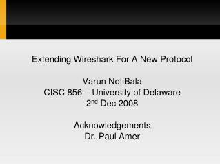 Extending Wireshark For A New Protocol Varun NotiBala CISC 856 – University of Delaware 2 nd  Dec 2008 Acknowledgement